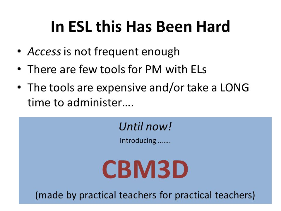 In ESL this Has Been Hard Access is not frequent enough There are few tools for PM with ELs The tools are expensive and/or take a LONG time to administer….