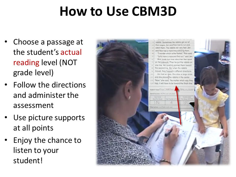 How to Use CBM3D Choose a passage at the student's actual reading level (NOT grade level) Follow the directions and administer the assessment Use picture supports at all points Enjoy the chance to listen to your student!