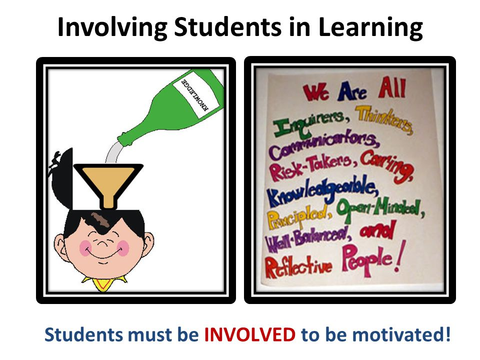 Involving Students in Learning Students must be INVOLVED to be motivated!