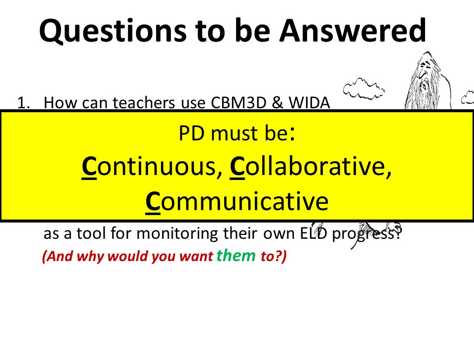 Questions to be Answered 1.How can teachers use CBM3D & WIDA as a tool for monitoring ELD progress.