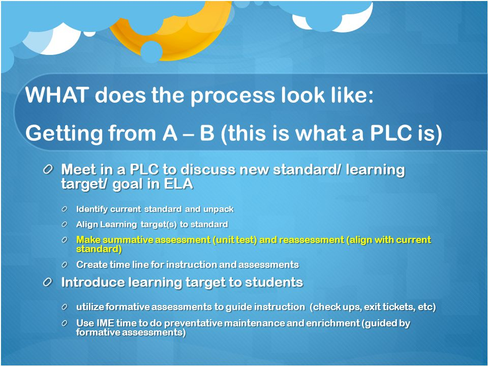 WHAT does the process look like: Getting from A – B (this is what a PLC is) Administer summative assessment (unit test) Meet in PLC to discuss data from assessment identify best instructional practices and plan remediation/ enrichment instruction Conduct remediation/ enrichment – (review) Reassess students that did not meet proficiency discuss results monitor growth record what worked/ what didn't REPEAT