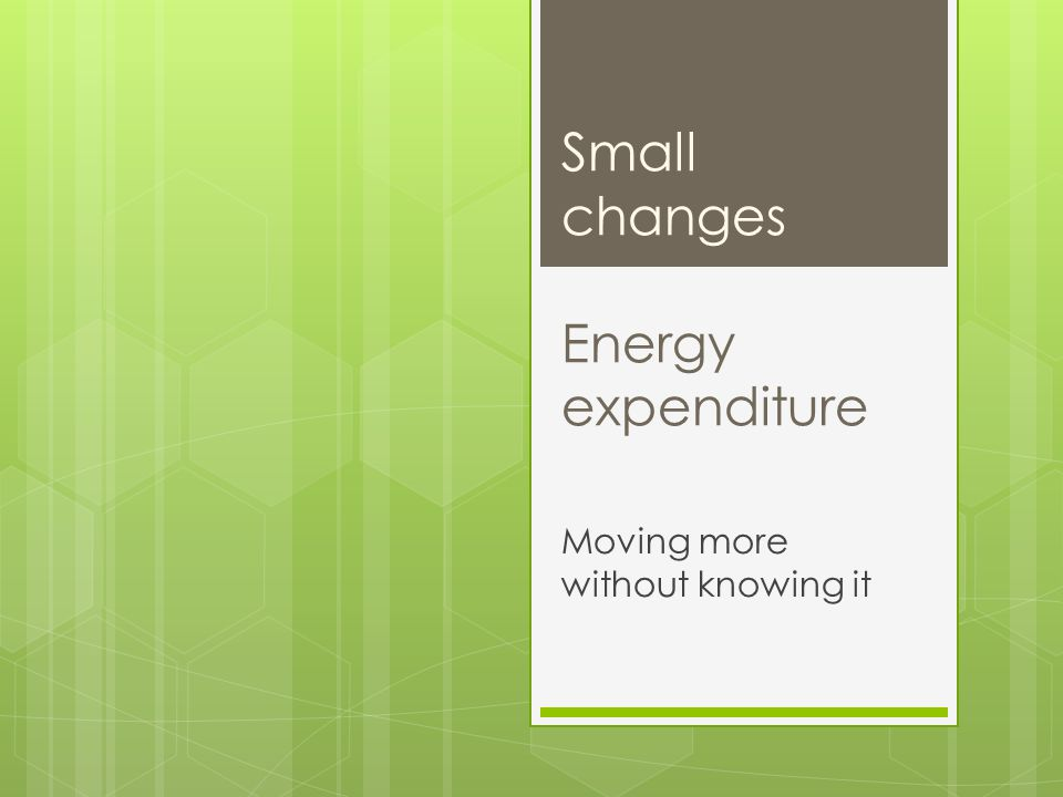 Small changes Energy expenditure Moving more without knowing it