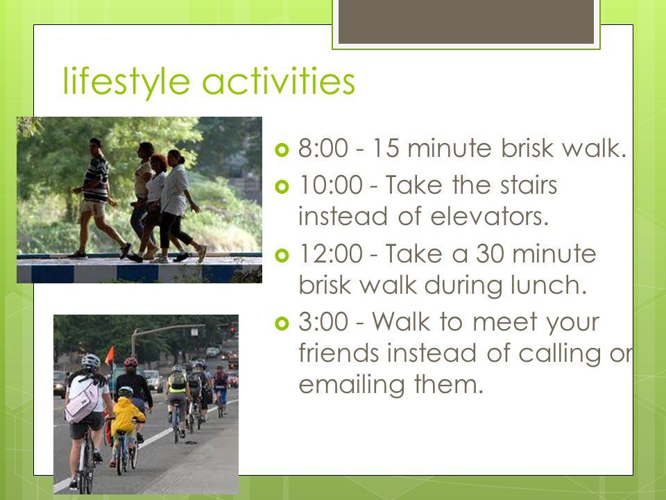 lifestyle activities  8:00 - 15 minute brisk walk.