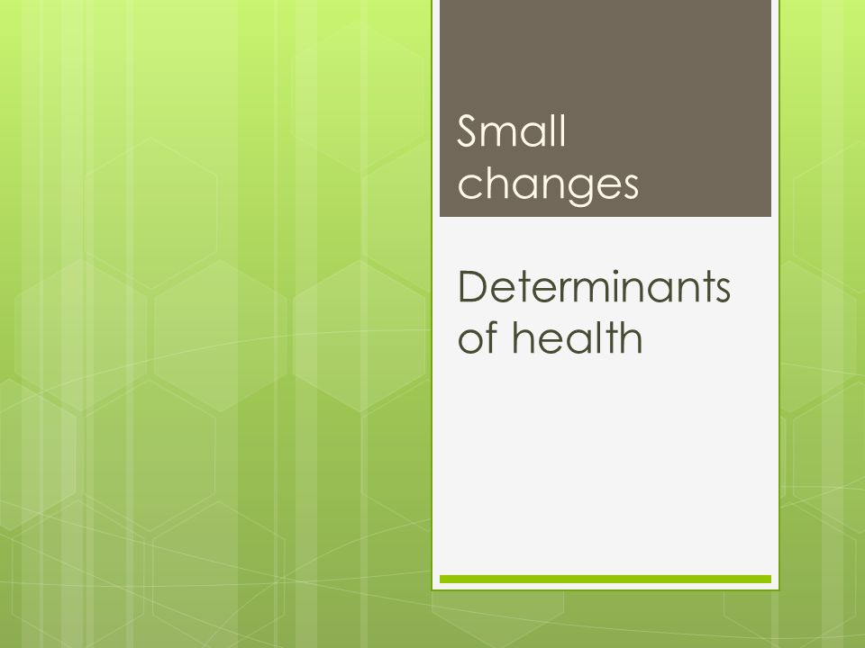 Small changes Determinants of health