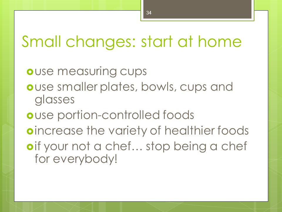 Small changes: start at home  use measuring cups  use smaller plates, bowls, cups and glasses  use portion-controlled foods  increase the variety of healthier foods  if your not a chef… stop being a chef for everybody.