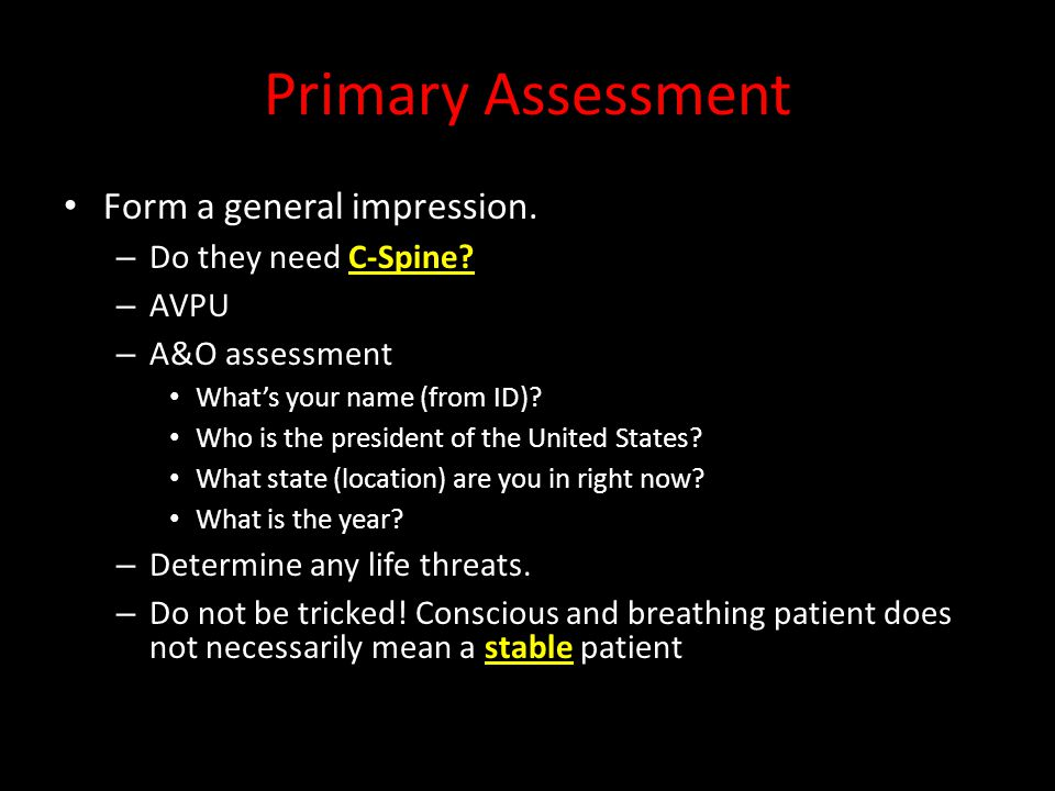 Primary Assessment Form a general impression. – Do they need C-Spine.