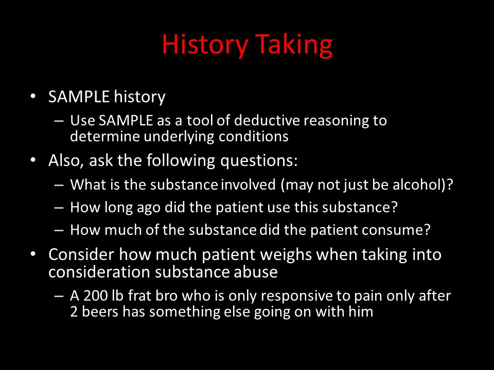 History Taking SAMPLE history – Use SAMPLE as a tool of deductive reasoning to determine underlying conditions Also, ask the following questions: – What is the substance involved (may not just be alcohol).