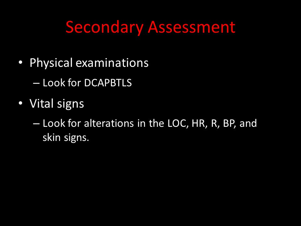 Secondary Assessment Physical examinations – Look for DCAPBTLS Vital signs – Look for alterations in the LOC, HR, R, BP, and skin signs.