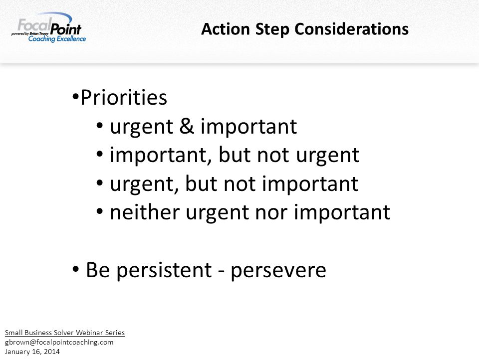 Action Step Considerations Small Business Solver Webinar Series gbrown@focalpointcoaching.com January 16, 2014 Priorities urgent & important important, but not urgent urgent, but not important neither urgent nor important Be persistent - persevere
