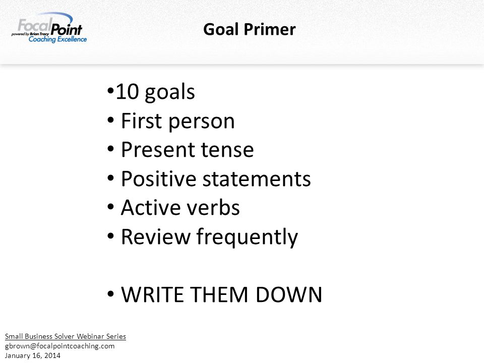 Goal Primer 10 goals First person Present tense Positive statements Active verbs Review frequently WRITE THEM DOWN Small Business Solver Webinar Series gbrown@focalpointcoaching.com January 16, 2014