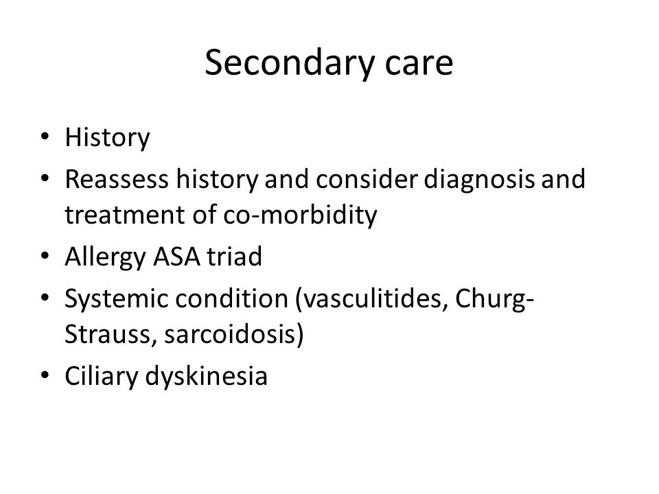 Secondary care History Reassess history and consider diagnosis and treatment of co-morbidity Allergy ASA triad Systemic condition (vasculitides, Churg- Strauss, sarcoidosis) Ciliary dyskinesia