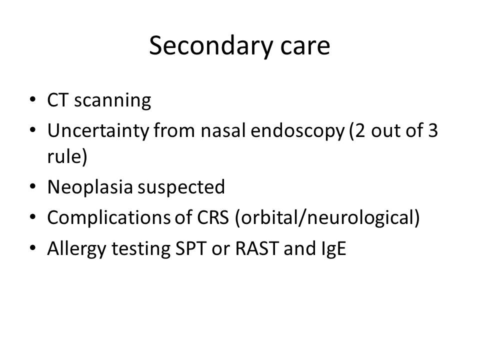 Secondary care CT scanning Uncertainty from nasal endoscopy (2 out of 3 rule) Neoplasia suspected Complications of CRS (orbital/neurological) Allergy testing SPT or RAST and IgE