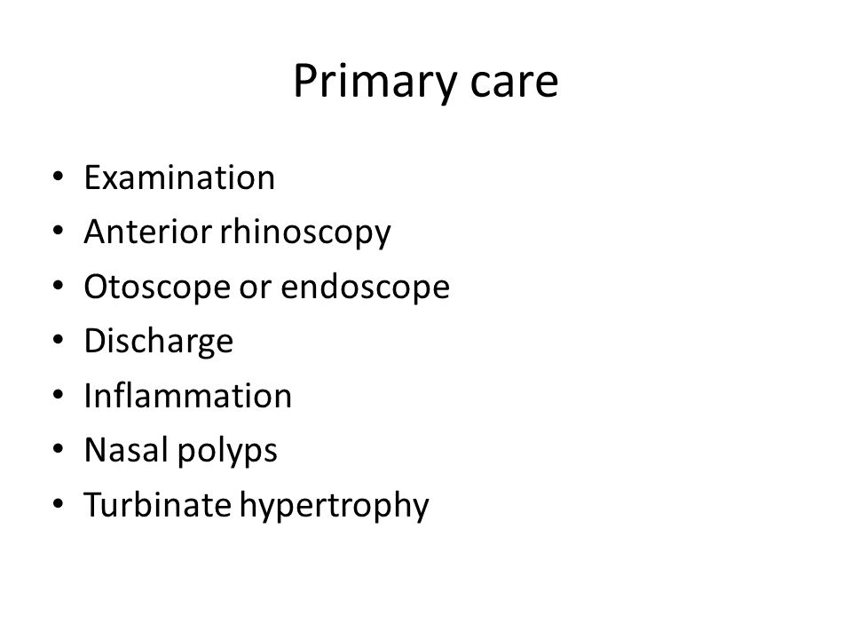Primary care Examination Anterior rhinoscopy Otoscope or endoscope Discharge Inflammation Nasal polyps Turbinate hypertrophy