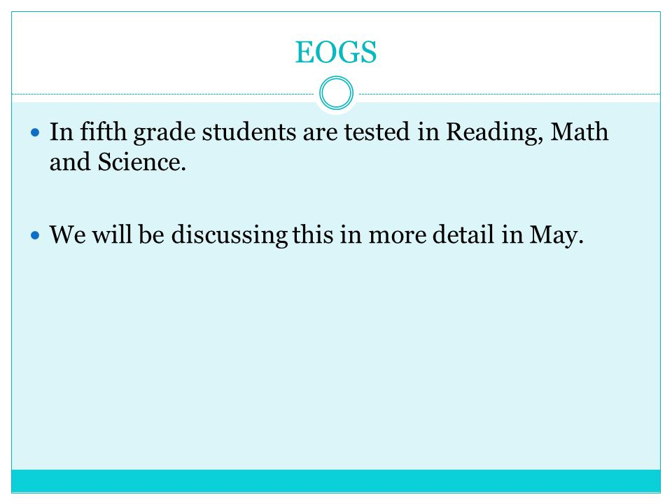 EOGS In fifth grade students are tested in Reading, Math and Science. We will be discussing this in more detail in May.