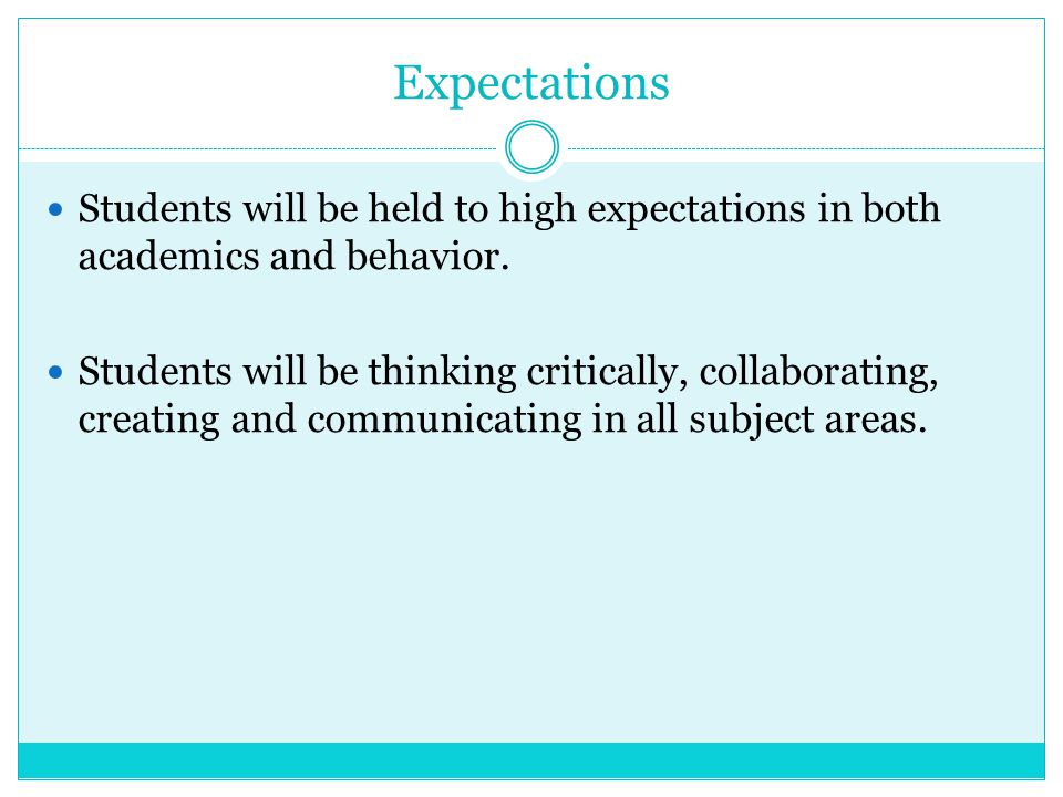 Expectations Students will be held to high expectations in both academics and behavior. Students will be thinking critically, collaborating, creating