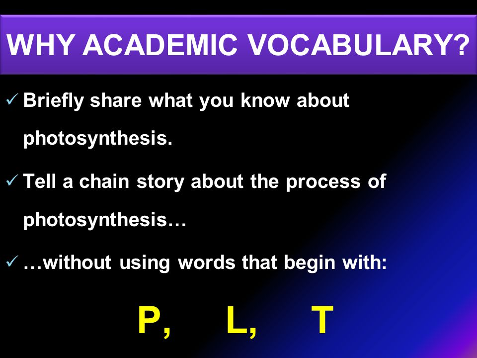 WHY ACADEMIC VOCABULARY. Briefly share what you know about photosynthesis.