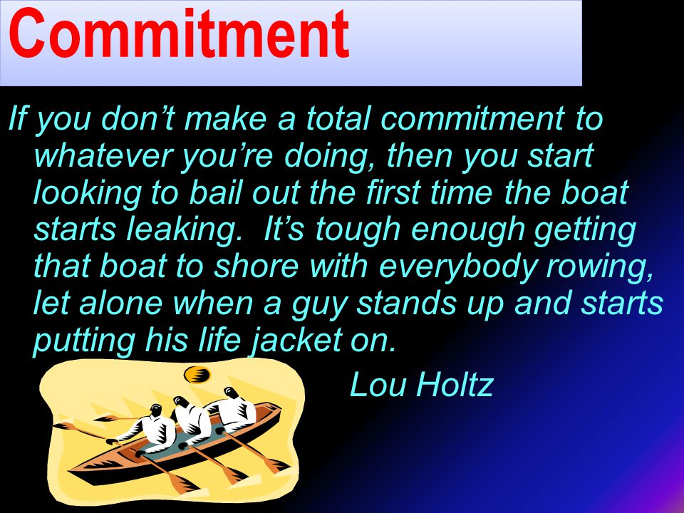 Commitment If you don't make a total commitment to whatever you're doing, then you start looking to bail out the first time the boat starts leaking.