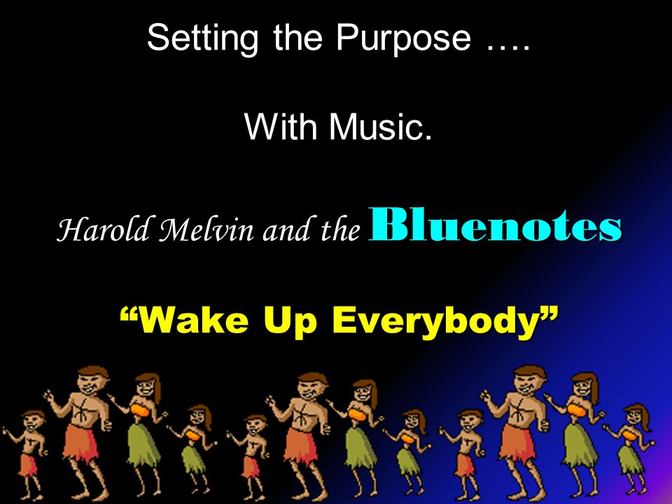 Setting the Purpose …. With Music. Harold Melvin and the Bluenotes Wake Up Everybody