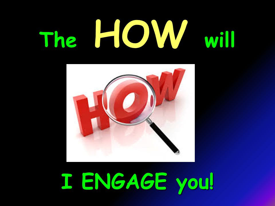 The HOW will I ENGAGE you!