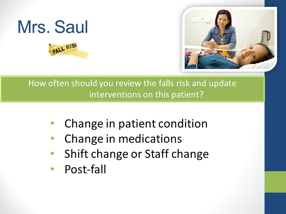 Mrs.Saul How often should you review the falls risk and update interventions on this patient.