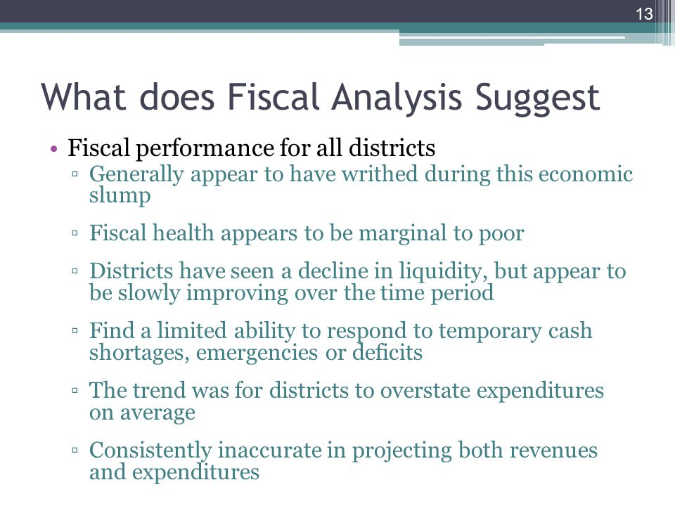 What does Fiscal Analysis Suggest Fiscal performance for all districts ▫Generally appear to have writhed during this economic slump ▫Fiscal health appears to be marginal to poor ▫Districts have seen a decline in liquidity, but appear to be slowly improving over the time period ▫Find a limited ability to respond to temporary cash shortages, emergencies or deficits ▫The trend was for districts to overstate expenditures on average ▫Consistently inaccurate in projecting both revenues and expenditures 13