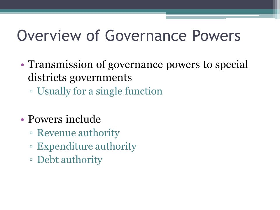 Transmission of governance powers to special districts governments ▫Usually for a single function Powers include ▫Revenue authority ▫Expenditure authority ▫Debt authority Overview of Governance Powers