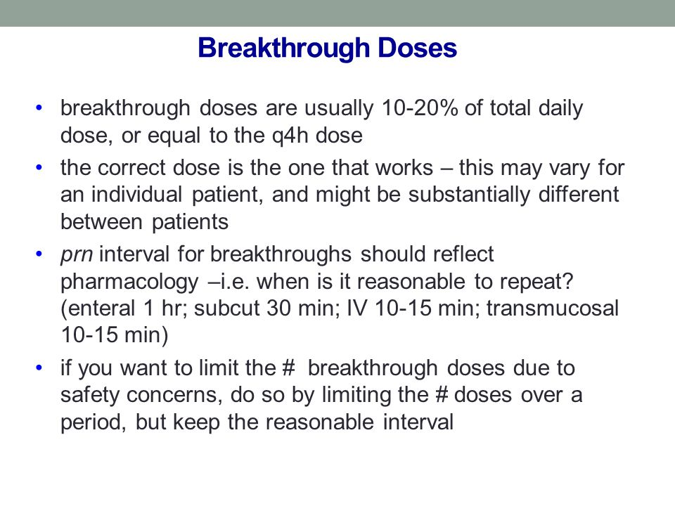 Breakthrough Doses breakthrough doses are usually 10-20% of total daily dose, or equal to the q4h dose the correct dose is the one that works – this may vary for an individual patient, and might be substantially different between patients prn interval for breakthroughs should reflect pharmacology –i.e.