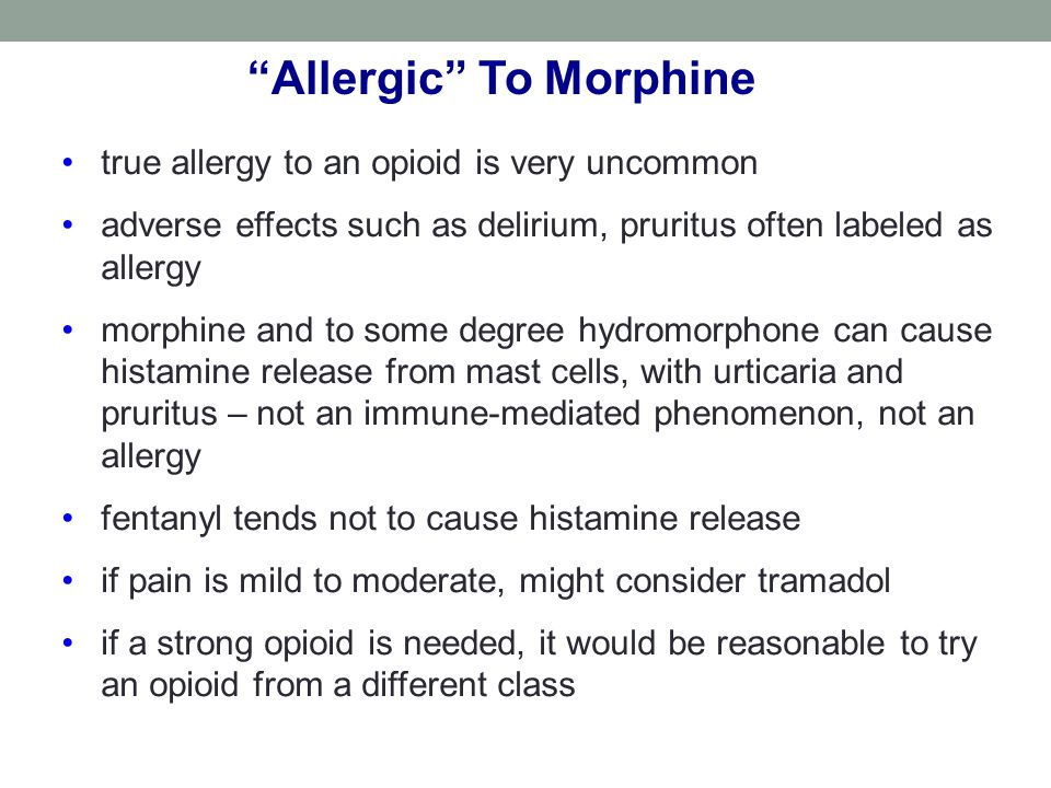 Allergic To Morphine true allergy to an opioid is very uncommon adverse effects such as delirium, pruritus often labeled as allergy morphine and to some degree hydromorphone can cause histamine release from mast cells, with urticaria and pruritus – not an immune-mediated phenomenon, not an allergy fentanyl tends not to cause histamine release if pain is mild to moderate, might consider tramadol if a strong opioid is needed, it would be reasonable to try an opioid from a different class