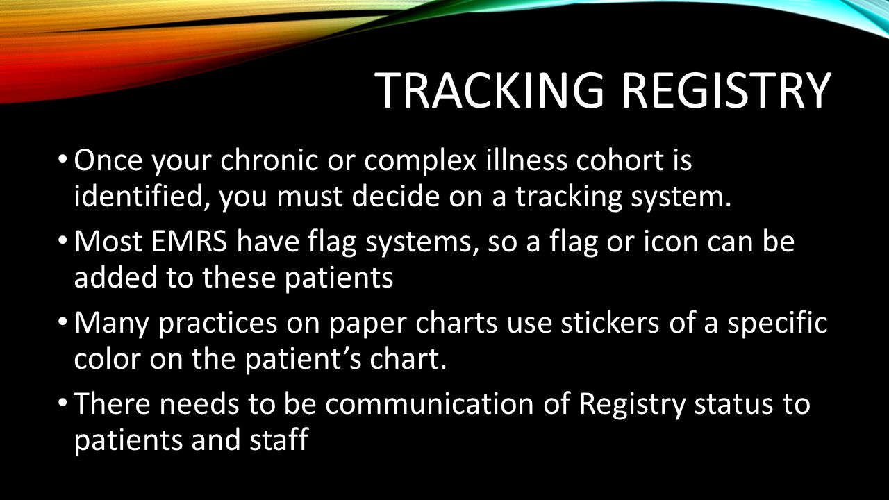 TRACKING REGISTRY Once your chronic or complex illness cohort is identified, you must decide on a tracking system. Most EMRS have flag systems, so a f
