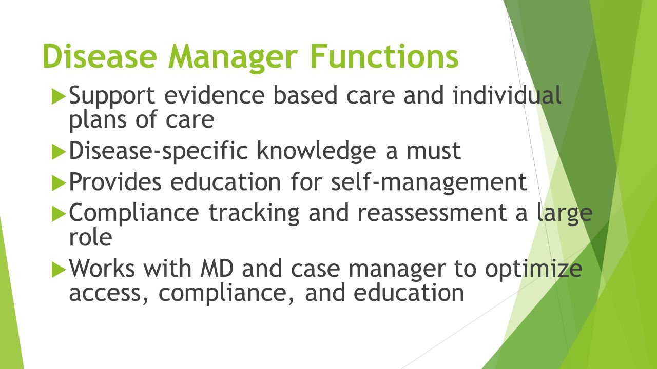 Disease Manager Functions  Support evidence based care and individual plans of care  Disease-specific knowledge a must  Provides education for self