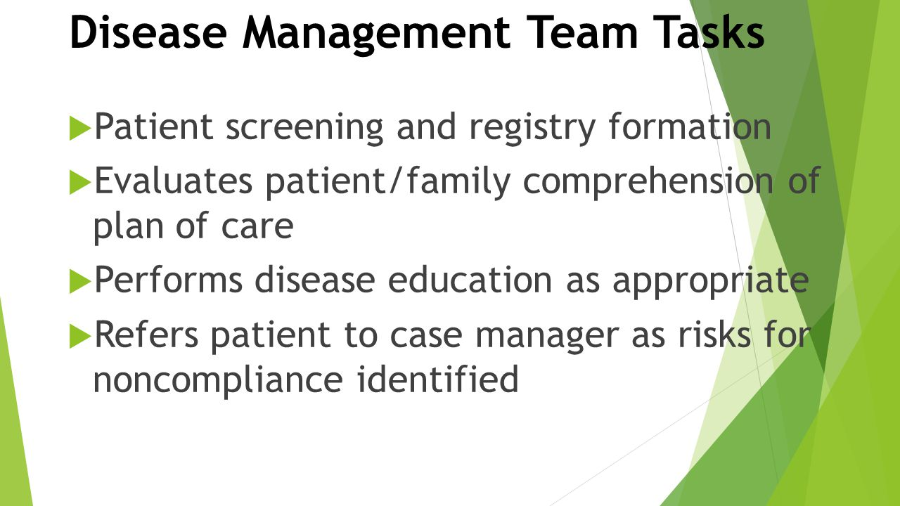 Disease Management Team Tasks  Patient screening and registry formation  Evaluates patient/family comprehension of plan of care  Performs disease e