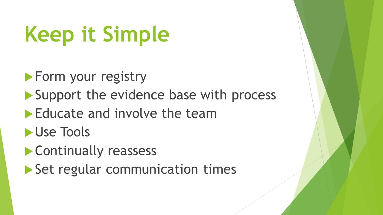 Keep it Simple  Form your registry  Support the evidence base with process  Educate and involve the team  Use Tools  Continually reassess  Set r