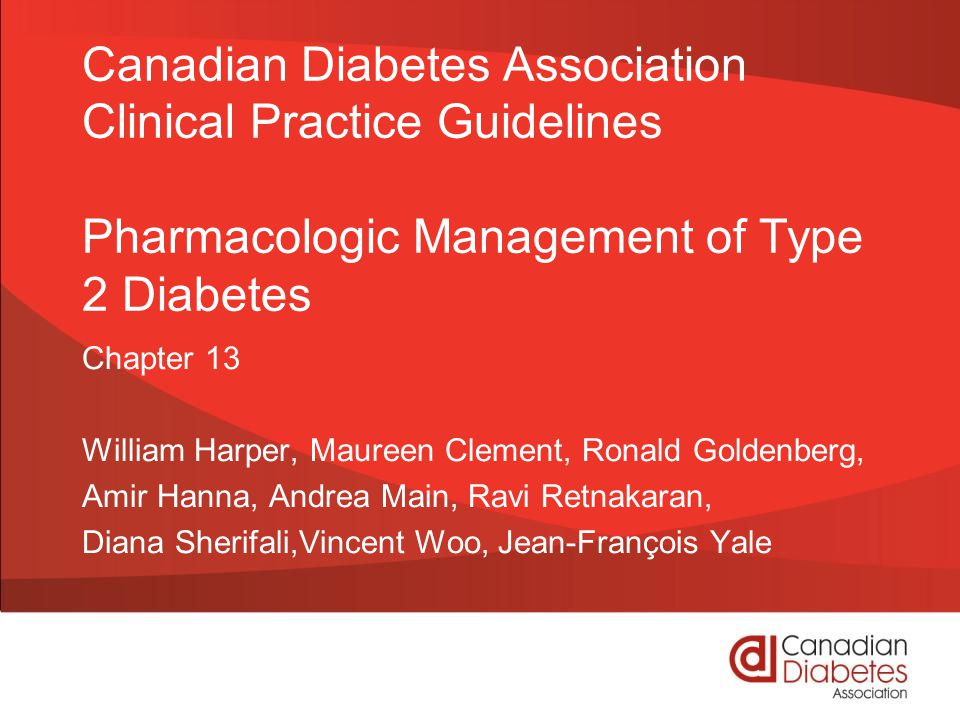 guidelines.diabetes.ca | 1-800-BANTING (226-8464) | diabetes.ca Copyright © 2013 Canadian Diabetes Association Pharmacotherapy in T2DM Checklist CHOOSE initial therapy based on glycemia START with Metformin +/- others INDIVIDUALIZE your therapy choice based on characteristics of the patient and the agent REACH TARGET within 3-6 months of diagnosis 2013