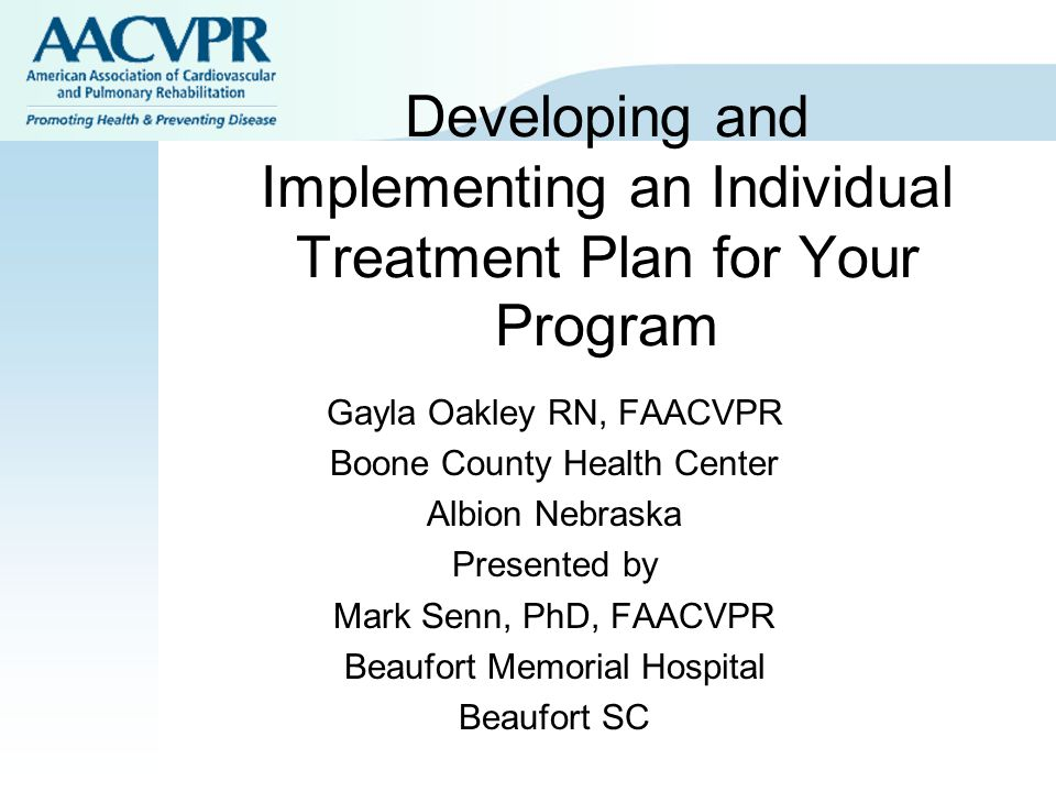 Developing and Implementing an Individual Treatment Plan for Your Program Gayla Oakley RN, FAACVPR Boone County Health Center Albion Nebraska Presente