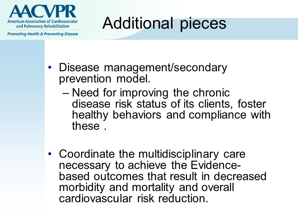 Additional pieces Disease management/secondary prevention model. –Need for improving the chronic disease risk status of its clients, foster healthy be