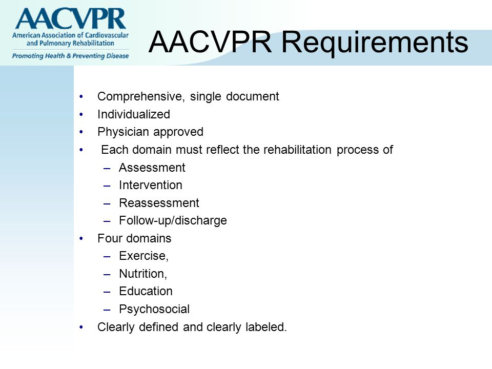 AACVPR Requirements Comprehensive, single document Individualized Physician approved Each domain must reflect the rehabilitation process of –Assessmen