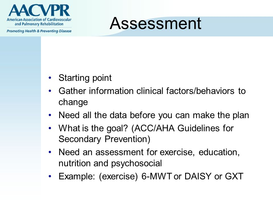 Assessment Starting point Gather information clinical factors/behaviors to change Need all the data before you can make the plan What is the goal? (AC