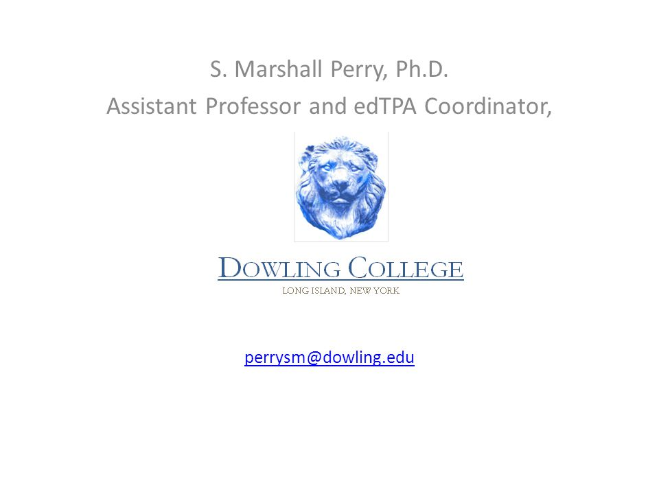 S. Marshall Perry, Ph.D. Assistant Professor and edTPA Coordinator, perrysm@dowling.edu