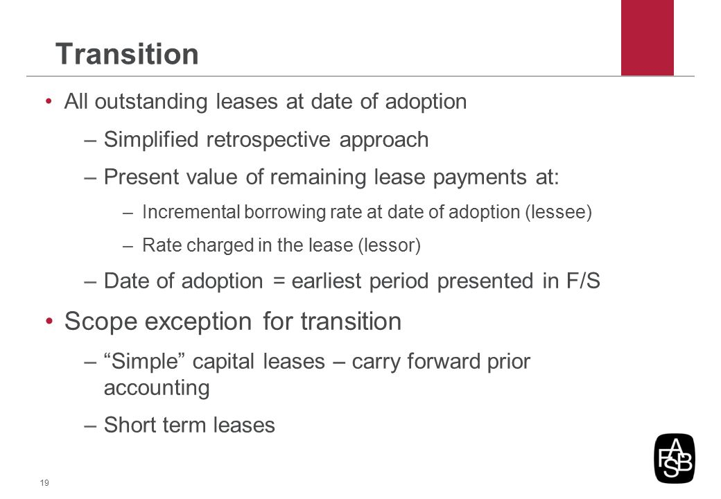 Transition All outstanding leases at date of adoption –Simplified retrospective approach –Present value of remaining lease payments at: –Incremental b