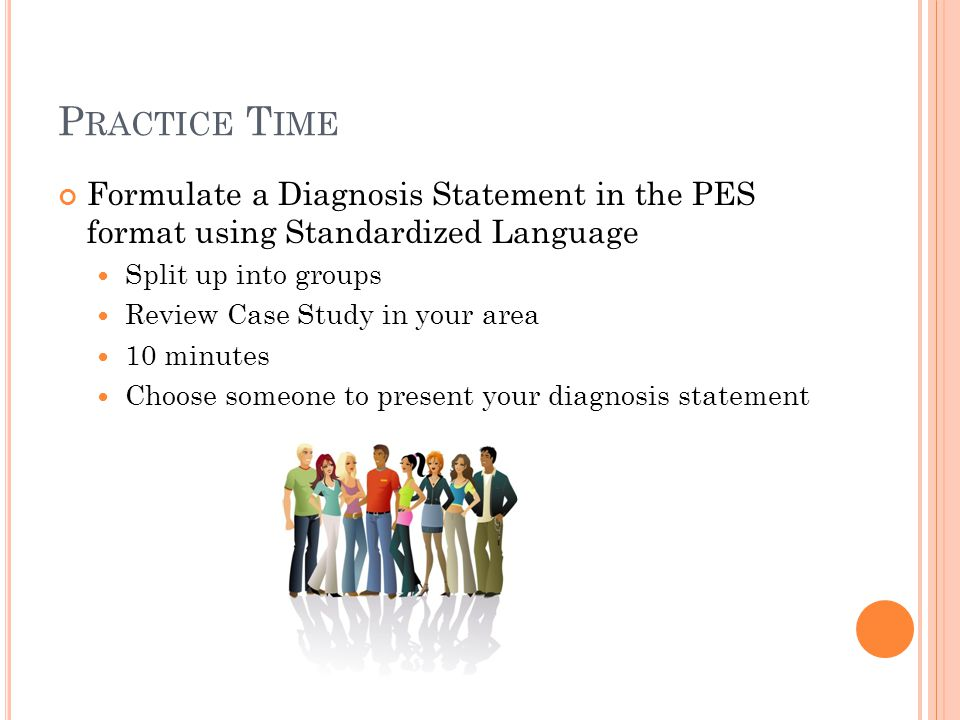 P RACTICE T IME Formulate a Diagnosis Statement in the PES format using Standardized Language Split up into groups Review Case Study in your area 10 m