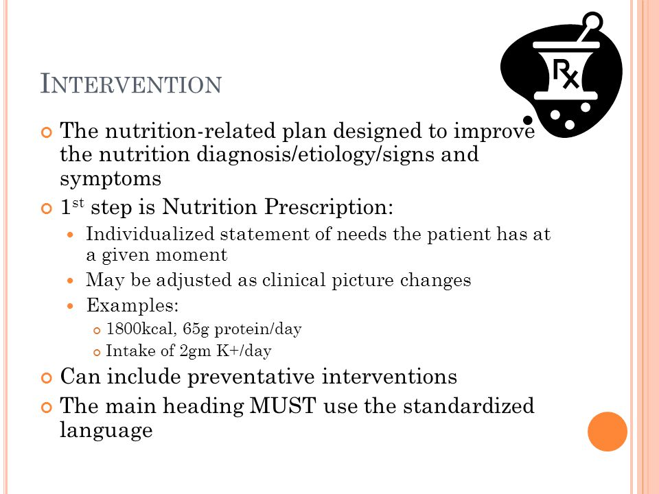 I NTERVENTION The nutrition-related plan designed to improve the nutrition diagnosis/etiology/signs and symptoms 1 st step is Nutrition Prescription:
