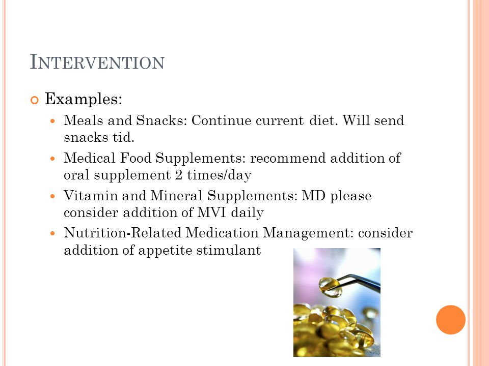 I NTERVENTION Examples: Meals and Snacks: Continue current diet. Will send snacks tid. Medical Food Supplements: recommend addition of oral supplement