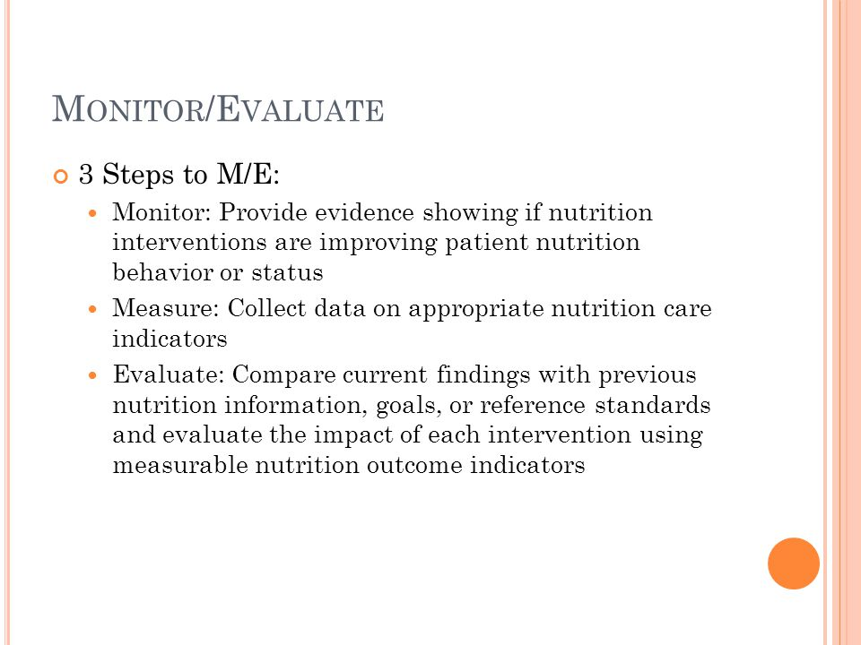 M ONITOR /E VALUATE 3 Steps to M/E: Monitor: Provide evidence showing if nutrition interventions are improving patient nutrition behavior or status Me