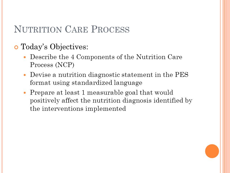 N UTRITION C ARE P ROCESS Today's Objectives: Describe the 4 Components of the Nutrition Care Process (NCP) Devise a nutrition diagnostic statement in