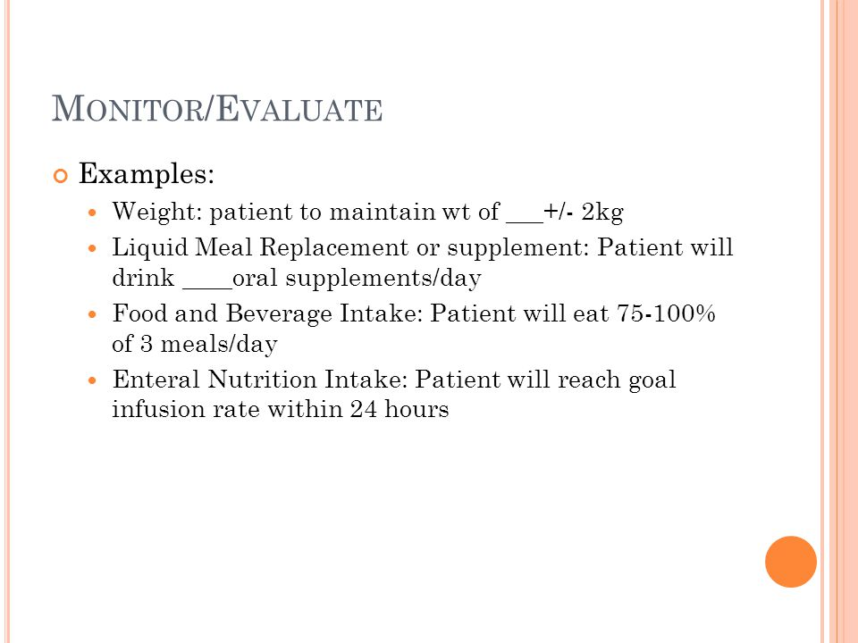 M ONITOR /E VALUATE Examples: Weight: patient to maintain wt of ___+/- 2kg Liquid Meal Replacement or supplement: Patient will drink ____oral suppleme