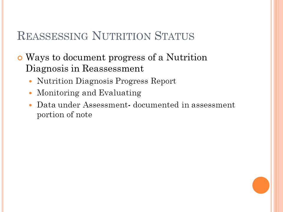 R EASSESSING N UTRITION S TATUS Ways to document progress of a Nutrition Diagnosis in Reassessment Nutrition Diagnosis Progress Report Monitoring and