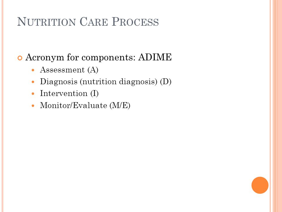 N UTRITION C ARE P ROCESS Acronym for components: ADIME Assessment (A) Diagnosis (nutrition diagnosis) (D) Intervention (I) Monitor/Evaluate (M/E)