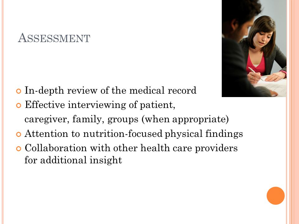 A SSESSMENT In-depth review of the medical record Effective interviewing of patient, caregiver, family, groups (when appropriate) Attention to nutriti