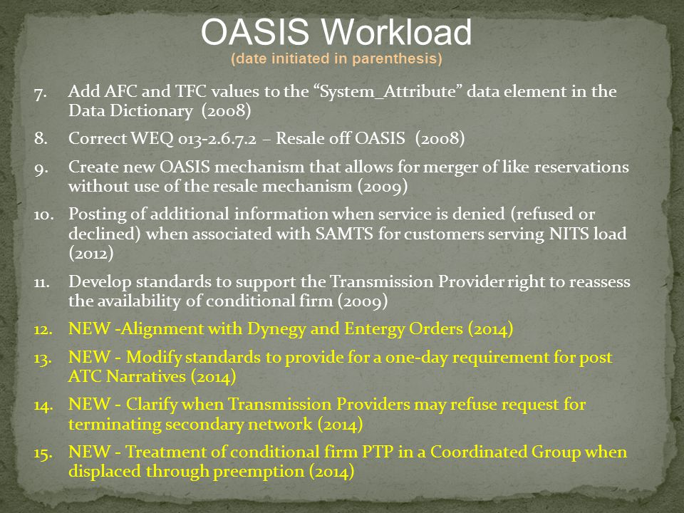 7.Add AFC and TFC values to the System_Attribute data element in the Data Dictionary (2008) 8.Correct WEQ 013-2.6.7.2 – Resale off OASIS (2008) 9.Create new OASIS mechanism that allows for merger of like reservations without use of the resale mechanism (2009) 10.Posting of additional information when service is denied (refused or declined) when associated with SAMTS for customers serving NITS load (2012) 11.Develop standards to support the Transmission Provider right to reassess the availability of conditional firm (2009) 12.NEW -Alignment with Dynegy and Entergy Orders (2014) 13.NEW - Modify standards to provide for a one-day requirement for post ATC Narratives (2014) 14.NEW - Clarify when Transmission Providers may refuse request for terminating secondary network (2014) 15.NEW - Treatment of conditional firm PTP in a Coordinated Group when displaced through preemption (2014) OASIS Workload (date initiated in parenthesis)