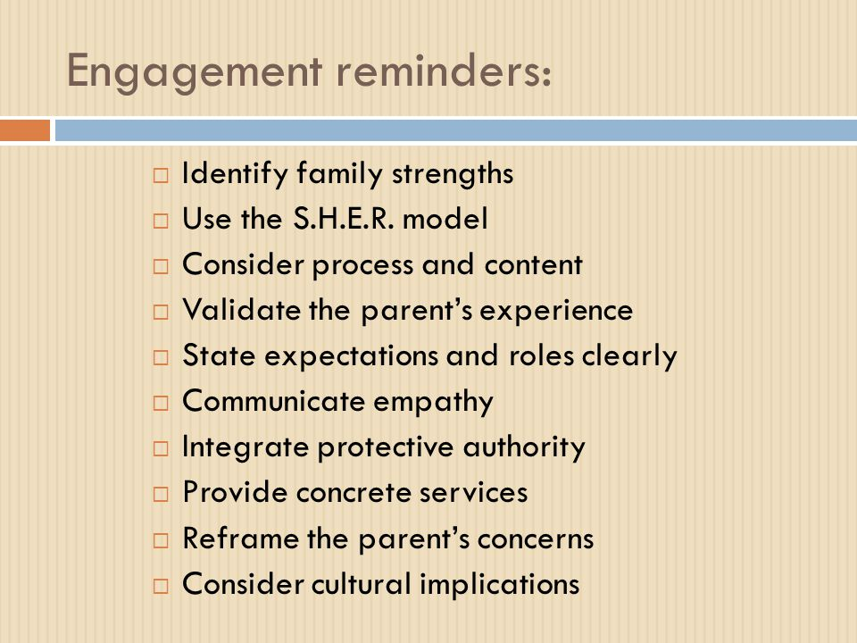 Engagement reminders:  Identify family strengths  Use the S.H.E.R. model  Consider process and content  Validate the parent's experience  State e